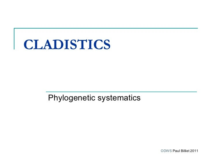 CLADISTICS   Phylogenetic systematics ODWS  Paul Billiet 2011