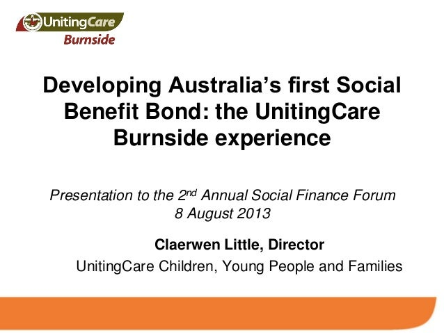 Developing Australia's first Social Benefit Bond: the UnitingCare Burnside experience Presentation to the 2nd Annual Socia...