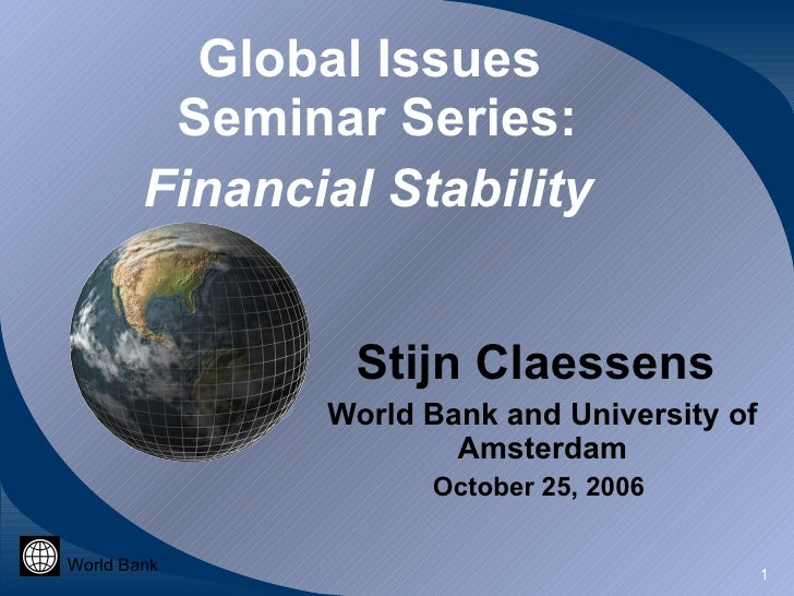 Global Issues  Seminar Series: Financial Stability   Stijn Claessens  World Bank and University of Amsterdam October 25, 2...
