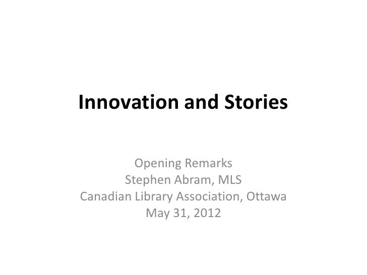 Innovation and Stories         Opening Remarks       Stephen Abram, MLSCanadian Library Association, Ottawa           May ...