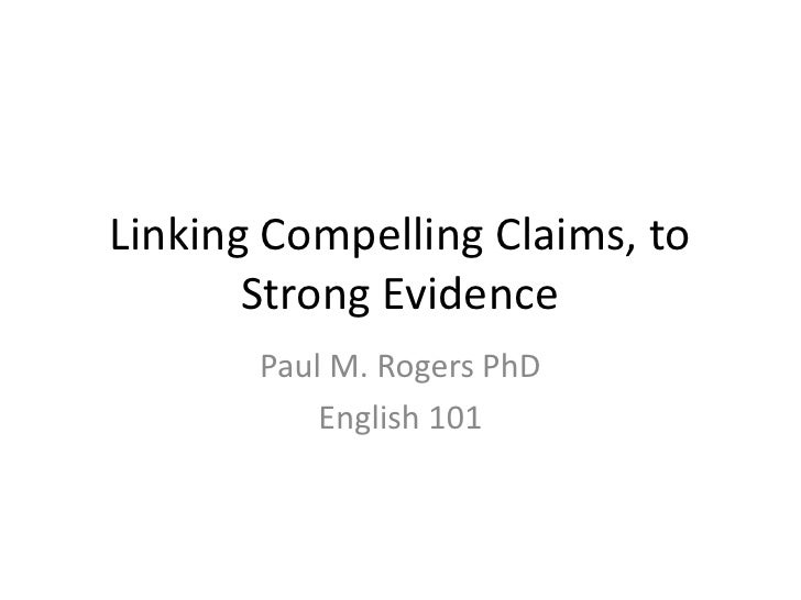 Linking Compelling Claims, to Strong Evidence<br />Paul M. Rogers PhD<br />English 101<br />