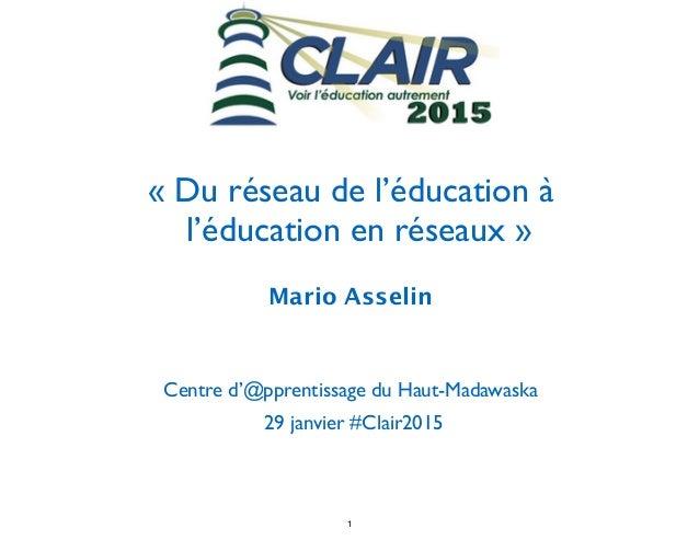 ! « Du réseau de l'éducation à l'éducation en réseaux » Mario Asselin  ! Centre d'@pprentissage du Haut-Madawaska  29 ja...