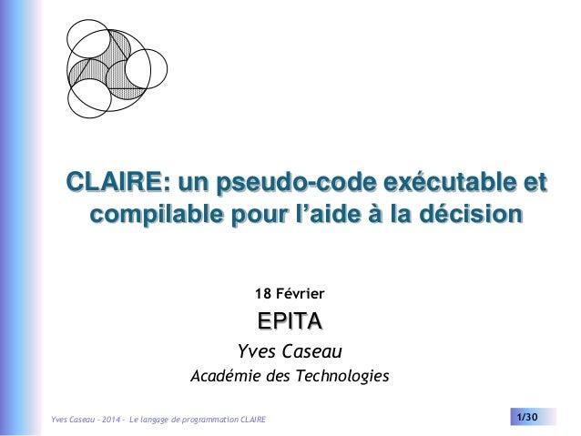 CLAIRE: un pseudo-code exécutable et compilable pour l'aide à la décision 18 Février  EPITA Yves Caseau Académie des Techn...
