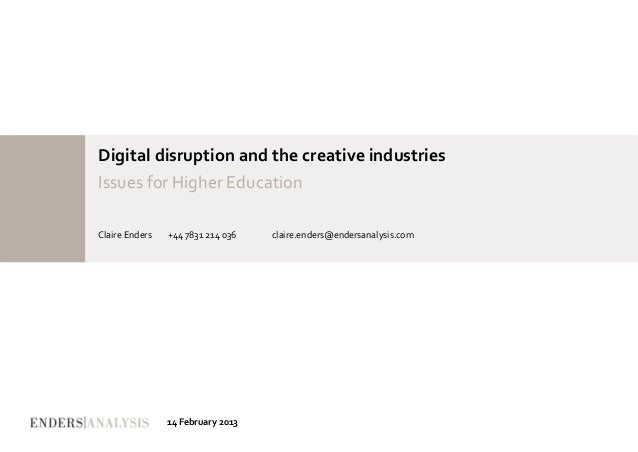 Digital disruption and the creative industriesIssues for Higher EducationClaire Enders   +44 7831 214 036   claire.enders@...