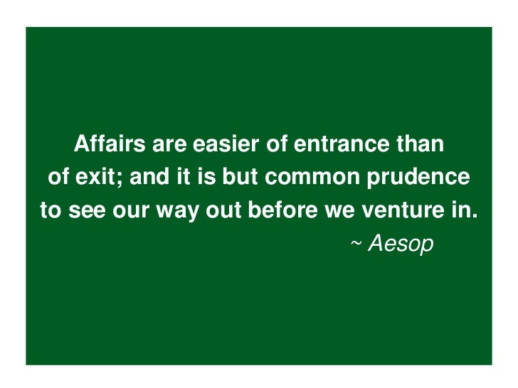 Affairs are easier of entrance than of exit; and it is but common prudenceto see our way out before we venture in.        ...