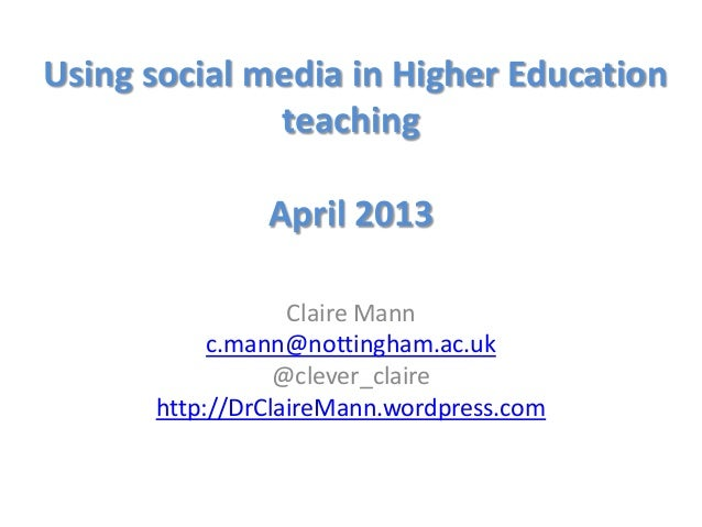 Using social media in Higher EducationteachingApril 2013Claire Mannc.mann@nottingham.ac.uk@clever_clairehttp://DrClaireMan...