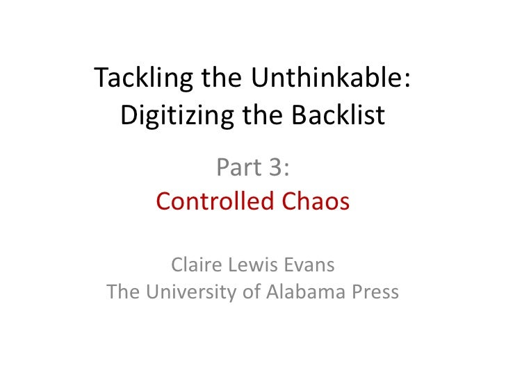 Tackling the Unthinkable:  Digitizing the Backlist          Part 3:     Controlled Chaos      Claire Lewis EvansThe Univer...