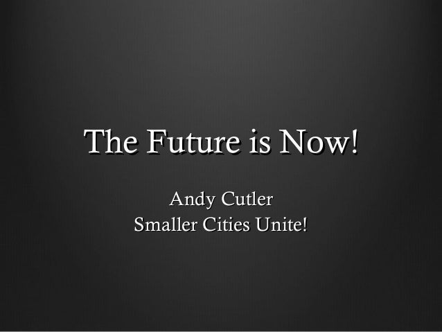 The Future is Now!The Future is Now!Andy CutlerAndy CutlerSmaller Cities Unite!Smaller Cities Unite!