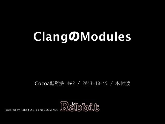 ClangのModules  Cocoa勉強会	#62	/	2013-10-19	/	木村渡  Powered by Rabbit 2.1.1 and COZMIXNG