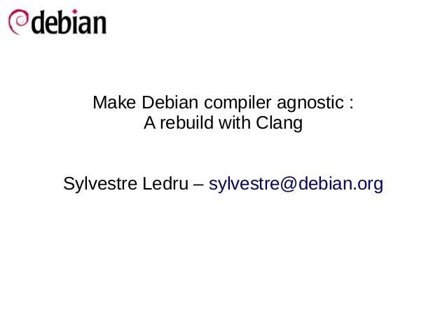 Make Debian compiler agnostic :        A rebuild with ClangSylvestre Ledru – sylvestre@debian.org
