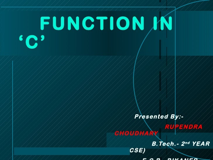 Presented By:- RUPENDRA  CHOUDHARY B.Tech.- 2 nd  YEAR (CSE) E.C.B. ,BIKANER FUNCTION IN 'C'