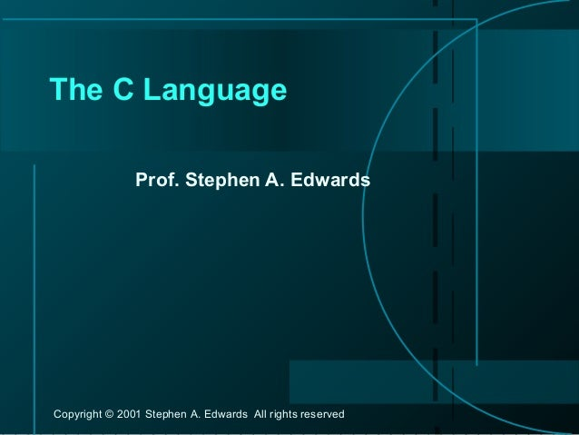 Copyright © 2001 Stephen A. Edwards All rights reserved The C Language Prof. Stephen A. Edwards