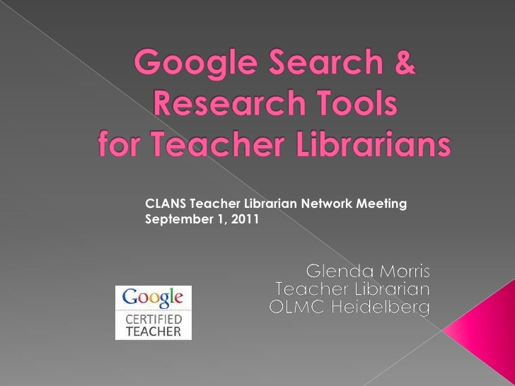 Google Search & Research Tools for Teacher Librarians<br />CLANS Teacher Librarian Network Meeting<br />September 1, 2011<...