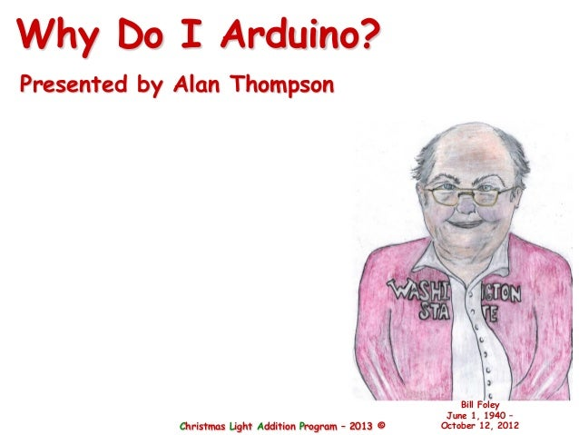 Christmas Light Addition Program – 2013 ©Bill FoleyJune 1, 1940 –October 12, 2012Why Do I Arduino?Presented by Alan Thompson