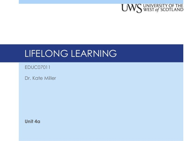 LIFELONG LEARNING EDUC07011 Dr. Kate Miller  Unit 4a