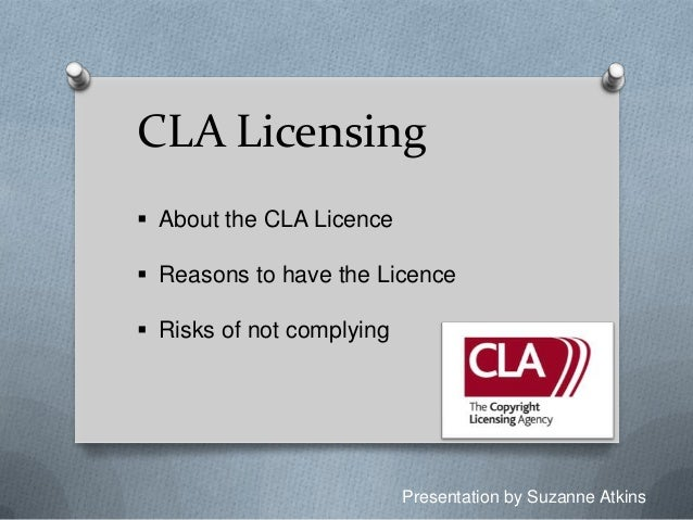 CLA Licensing  About the CLA Licence  Reasons to have the Licence  Risks of not complying  Presentation by Suzanne Atki...