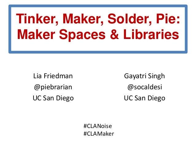 Tinker, Maker, Solder, Pie: Maker Spaces & Libraries Lia Friedman @piebrarian UC San Diego  Gayatri Singh @socaldesi UC Sa...
