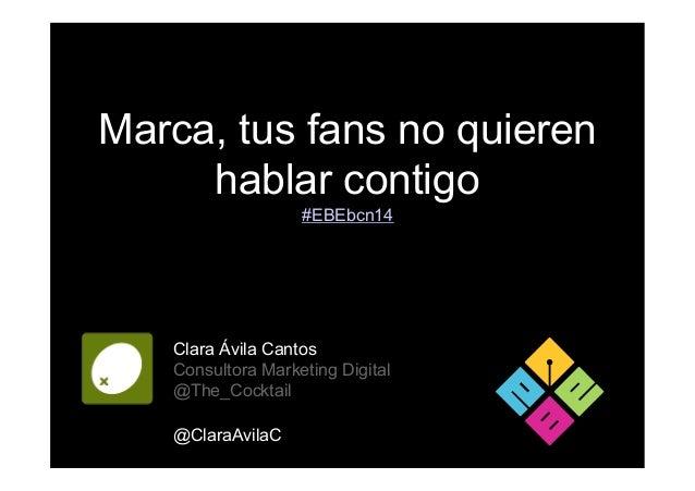 Marca, tus fans no quieren hablar contigo Clara Ávila Cantos Consultora Marketing Digital @The_Cocktail @ClaraAvilaC #EBEb...