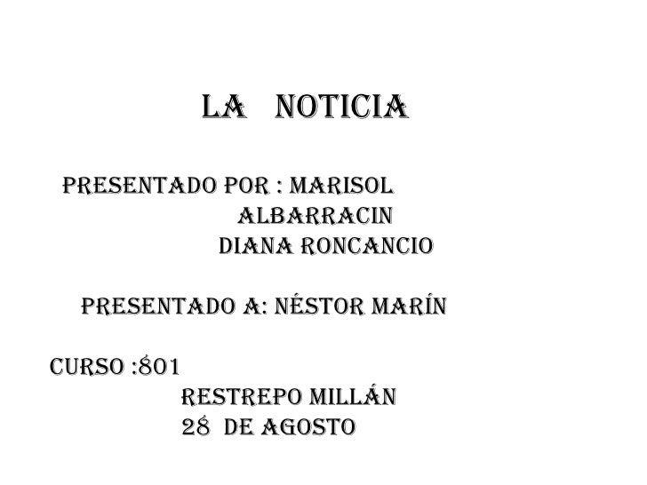la  noticia  presentado por : Marisol  albarracin diana roncancio presentado a: Néstor Marín Curso :801  Restrepo Millán 2...