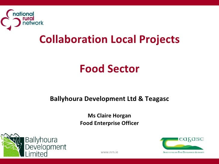 Collaboration Local Projects Food Sector Ballyhoura Development Ltd & Teagasc Ms Claire Horgan Food Enterprise Officer www...