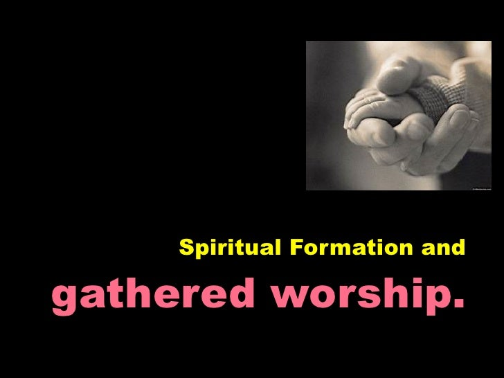 Spiritual Formation andgathered worship.