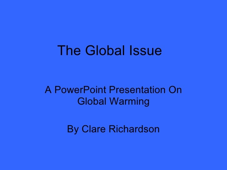 The Global Issue A PowerPoint Presentation On Global Warming By Clare Richardson