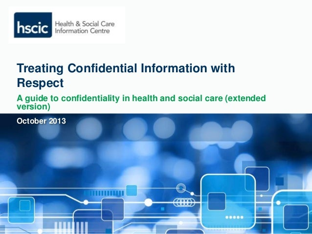 Treating Confidential Information with  Respect  A guide to confidentiality in health and social care (extended  version) ...