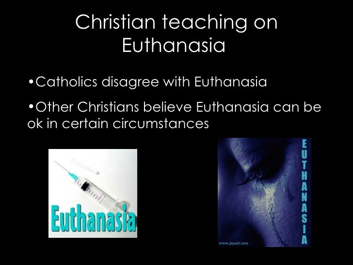 christian teaching on euthanasia essay Christian views on euthanasia despite the general christian view of euthanasia many consider it a rebellion against the teachings of the faith help with essays.