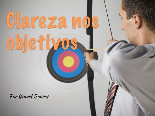 Clareza nos objetivos Por Ismael Soares