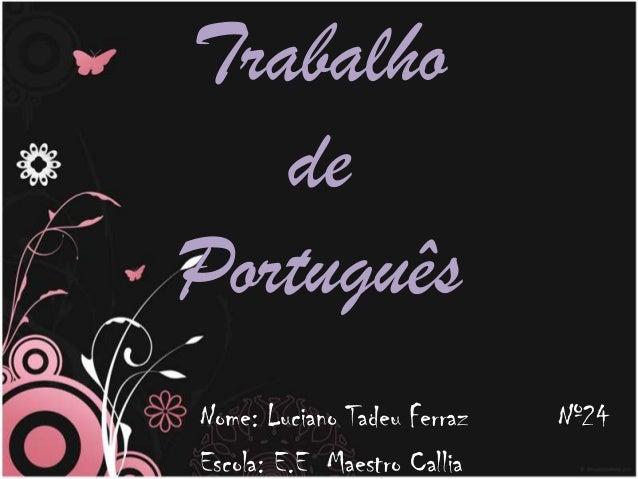 Trabalho   dePortuguêsNome: Luciano Tadeu Ferraz   Nº24Escola: E.E Maestro Callia