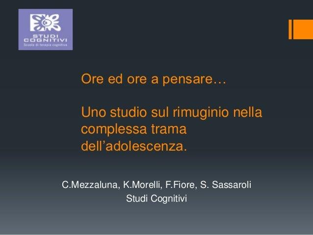 Ore ed ore a pensare…    Uno studio sul rimuginio nella    complessa trama    dell'adolescenza.C.Mezzaluna, K.Morelli, F.F...