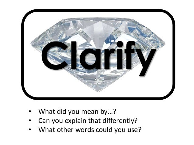 Clarify • What did you mean by…? • Can you explain that differently? • What other words could you use?
