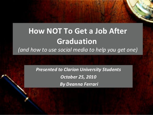 How NOT To Get a Job After Graduation (and how to use social media to help you get one) Presented to Clarion University St...