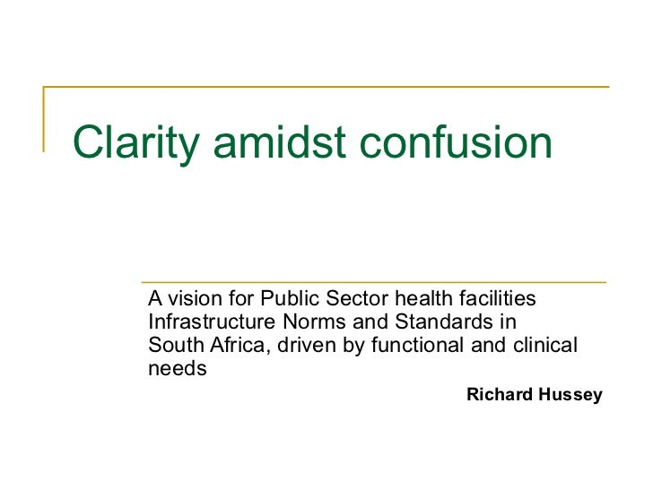 Clarity amidst confusion   A vision for Public Sector health facilities   Infrastructure Norms and Standards in   South Af...