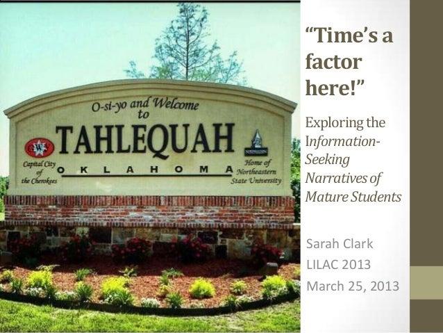 """Time's afactorhere!""Exploring theInformation-SeekingNarratives ofMature StudentsSarah ClarkLILAC 2013March 25, 2013"