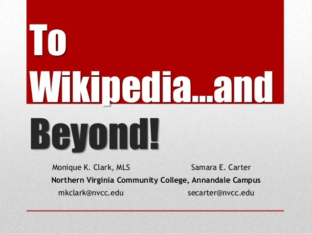 To Wikipedia…and Beyond! Monique K. Clark, MLS Samara E. Carter Northern Virginia Community College, Annandale Campus mkcl...