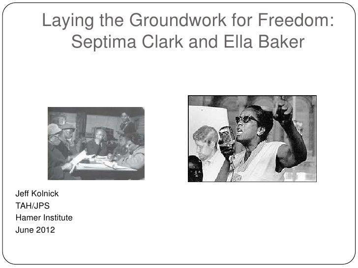 Laying the Groundwork for Freedom:         Septima Clark and Ella BakerJeff KolnickTAH/JPSHamer InstituteJune 2012