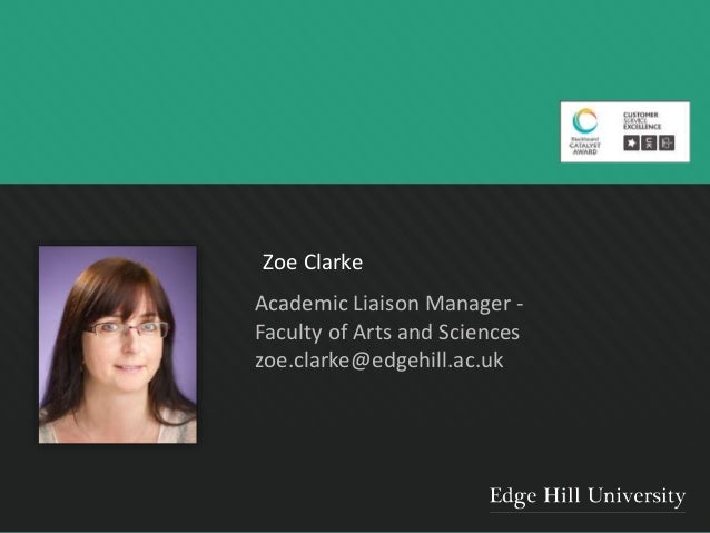 Zoe Clarke Academic Liaison Manager - Faculty of Arts and Sciences zoe.clarke@edgehill.ac.uk