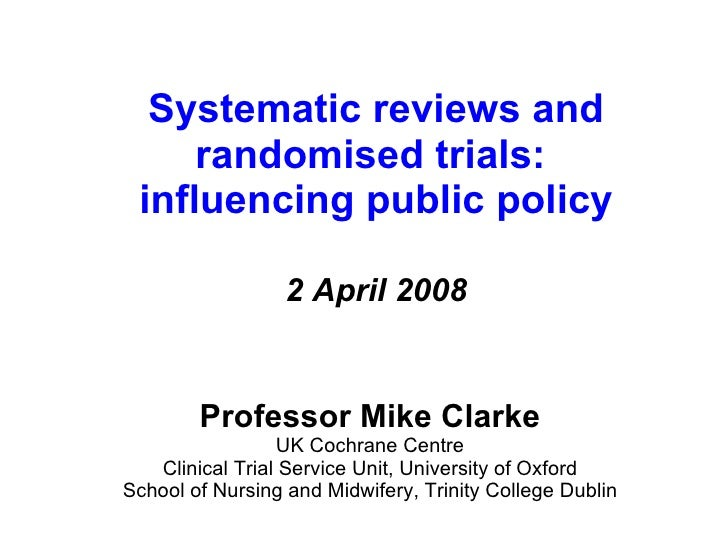 Systematic reviews and randomised trials:  influencing public policy 2 April 2008 Professor Mike Clarke UK Cochrane Centre...