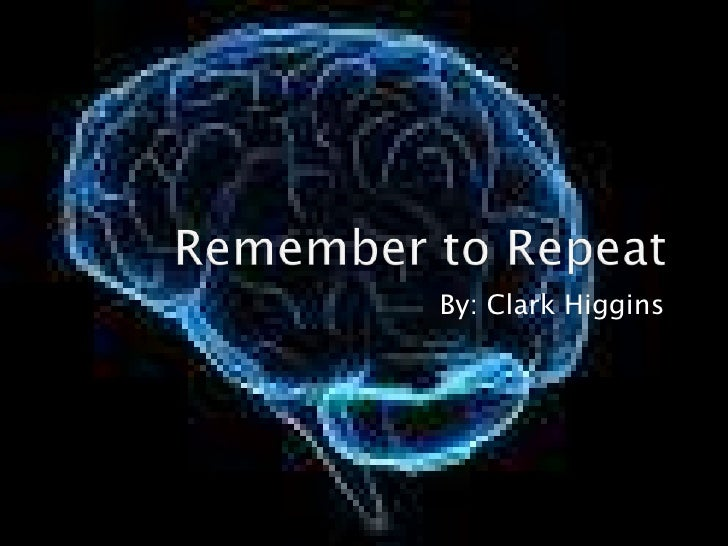 Remember to Repeat<br />By: Clark Higgins<br />