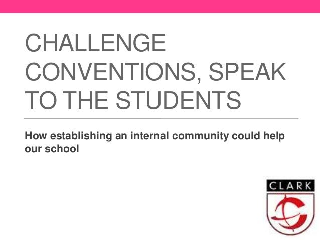 CHALLENGE CONVENTIONS, SPEAK TO THE STUDENTS How establishing an internal community could help our school