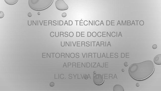 UNIVERSIDAD TÉCNICA DE AMBATO CURSO DE DOCENCIA UNIVERSITARIA ENTORNOS VIRTUALES DE APRENDIZAJE LIC. SYLVIA RIVERA