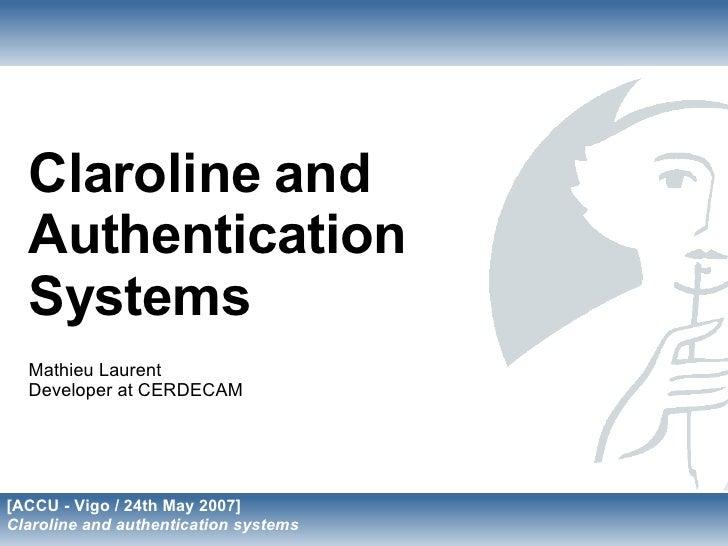Claroline and   Authentication   Systems   Mathieu Laurent   Developer at CERDECAM     [ACCU - Vigo / 24th May 2007] Claro...