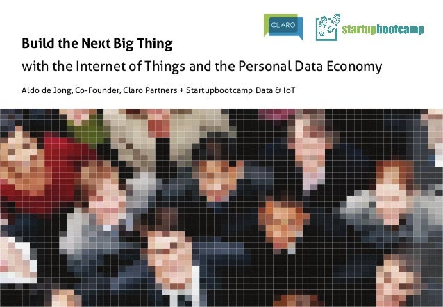 Build the Next Big Thing	 with the Internet of Things and the Personal Data Economy	 Aldo de Jong, Co-Founder, Claro Partn...