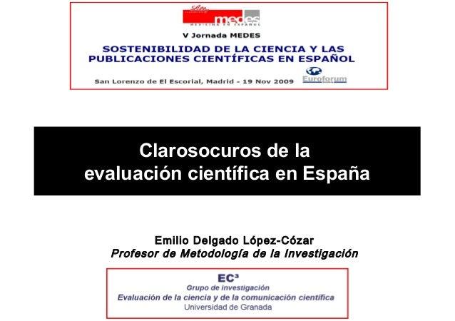 Clarosocuros de la evaluación científica en España Emilio Delgado López-Cózar Profesor de Metodología de la Investigación