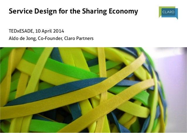 Service Design for the Sharing Economy    TEDxESADE, 10 April 2014 Aldo de Jong, Co-Founder, Claro Partners