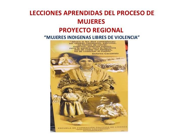 """LECCIONES APRENDIDAS DEL PROCESO DE             MUJERES        PROYECTO REGIONAL    """"MUJERES INDIGENAS LIBRES DE VIOLENCIA"""""""