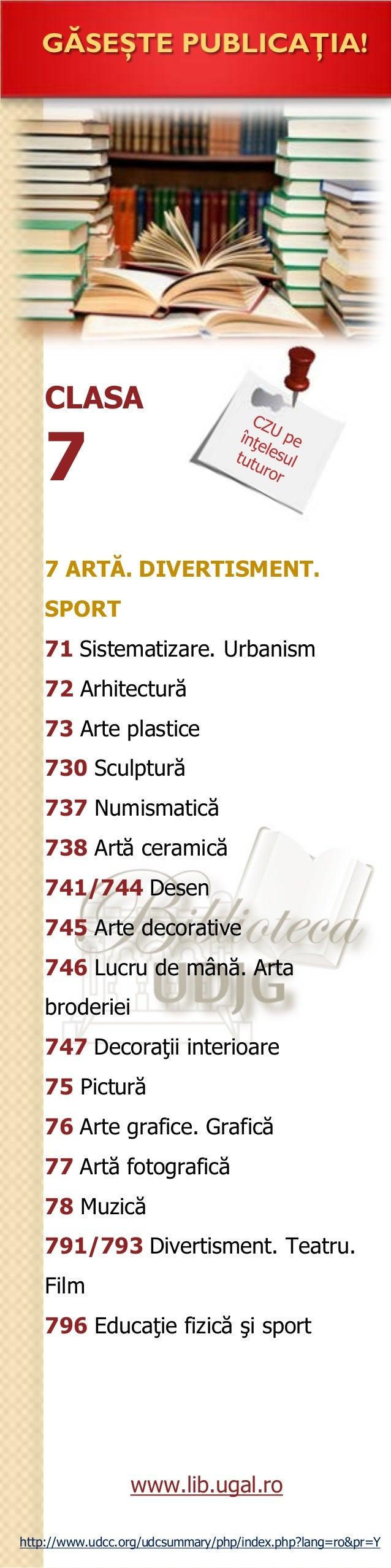 CLASA 7 GĂSEŞTE PUBLICAŢIA! 7 ARTĂ. DIVERTISMENT. SPORT 71 Sistematizare. Urbanism 72 Arhitectură 73 Arte plastice 730 Scu...