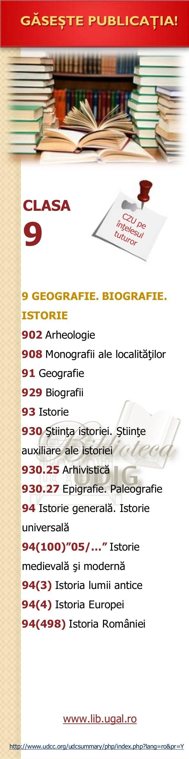 CLASA 9 GĂSEŞTE PUBLICAŢIA! 9 GEOGRAFIE. BIOGRAFIE. ISTORIE 902 Arheologie 908 Monografii ale localităţilor 91 Geografie 9...