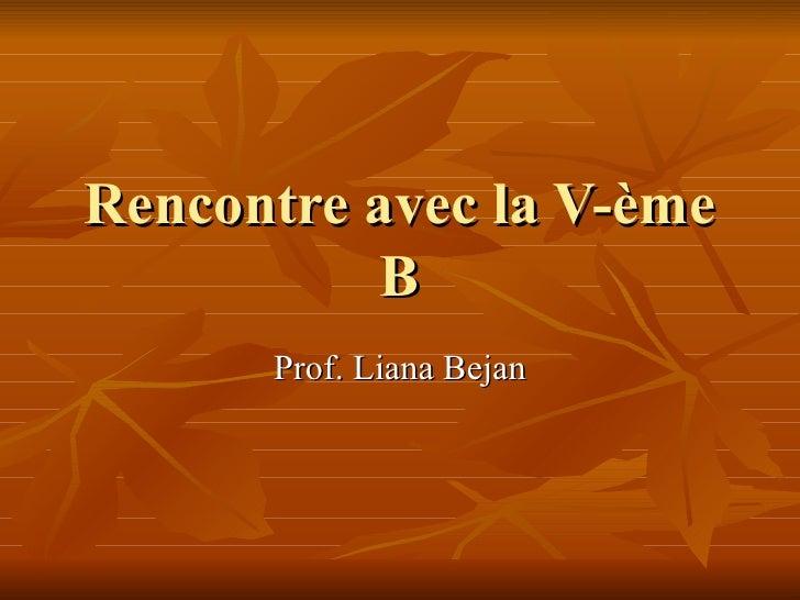 Rencontre avec la V- è me B Prof. Liana Bejan
